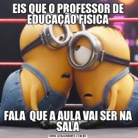 EIS QUE O PROFESSOR DE EDUCAÇÃO FISICAFALA  QUE A AULA VAI SER NA SALA