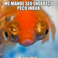 ME MANDE SEU ENDEREÇO PEÇO INBOX
