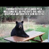 FARMACÊUTICO EXPLICANDO PELA MILÉSIMA VEZ AO PACIENTE QUE NÃO SE DISPENSA ANTIBIÓTICO SEM RECEITA