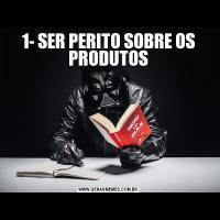 1- SER PERITO SOBRE OS PRODUTOS