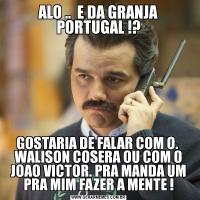 ALO ..  E DA GRANJA PORTUGAL !?GOSTARIA DE FALAR COM O.  WALISON COSERA OU COM O JOAO VICTOR. PRA MANDA UM PRA MIM FAZER A MENTE !
