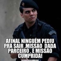 AFINAL NINGUÉM PEDIU PRA SAIR .MISSAO  DADA PARCEIRO , É MISSÃO CUMPRIDA!
