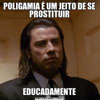 POLIGAMIA É UM JEITO DE SE PROSTITUIREDUCADAMENTE