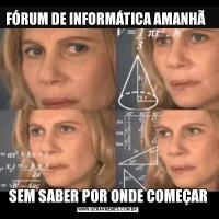 FÓRUM DE INFORMÁTICA AMANHÃ                                                    SEM SABER POR ONDE COMEÇAR