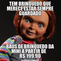 TEM BRINQUEDO QUE MERECE ESTAR SEMPRE GUARDADOBAUS DE BRINQUEDO DA MINI A PARTIR DE    R$ 199,90