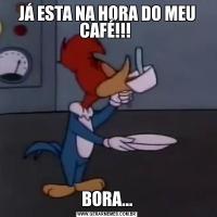 JÁ ESTA NA HORA DO MEU CAFÉ!!! BORA...