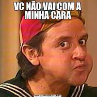 VC NÃO VAI COM A MINHA CARA