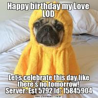 Happy birthday my Love LOD Let's celebrate this day like there's no tomorrow!  Server: Est 5792 Id: 15845904