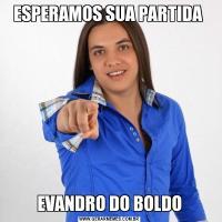 ESPERAMOS SUA PARTIDA EVANDRO DO BOLDO