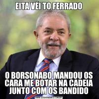 EITA VÉI TO FERRADOO BORSONABO MANDOU OS CARA ME BOTAR NA CADEIA JUNTO COM OS BANDIDO