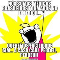 NÓS SOMOS MÉDICOS BRASILEIROS FORMADOS NO EXTERIOR...QUEREMOS FACILIDADE SIM... A CASA CAIU, PERDEU, PERDEU!!