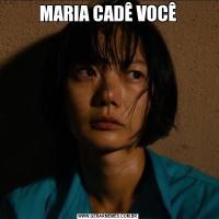 MARIA CADÊ VOCÊ