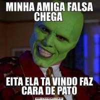 MINHA AMIGA FALSA CHEGA EITA ELA TA VINDO FAZ CARA DE PATO