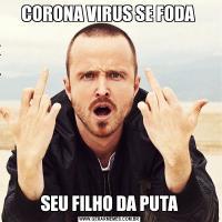 CORONA VIRUS SE FODA SEU FILHO DA PUTA