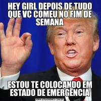 HEY GIRL DEPOIS DE TUDO QUE VC COMEU NO FIM DE SEMANAESTOU TE COLOCANDO EM ESTADO DE EMERGÊNCIA