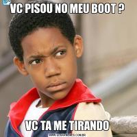 VC PISOU NO MEU BOOT ?VC TA ME TIRANDO