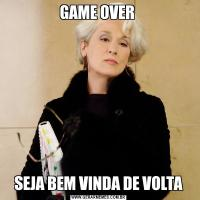 GAME OVER SEJA BEM VINDA DE VOLTA