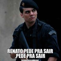 RENATO PEDE PRA SAIR ,PEDE PRA SAIR