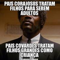 PAIS CORAJOSOS TRATAM FILHOS PARA SEREM ADULTOSPAIS COVARDES TRATAM FILHOS GRANDES COMO CRIANÇA