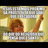 JESUS ESTÁ MAIS PRÓXIMO DA PROSTITUTA QUE SABE QUE É PECADORADO QUE DO RELIGIOSO QUE PENSA QUE É SANTO