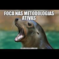 FOCA NAS METODOLOGIAS ATIVAS