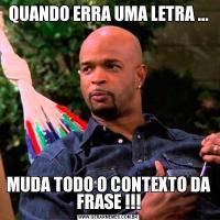 QUANDO ERRA UMA LETRA ...MUDA TODO O CONTEXTO DA FRASE !!!