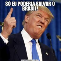 SÓ EU PODERIA SALVAR O BRASIL!