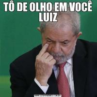 TÔ DE OLHO EM VOCÊ LUIZ
