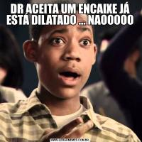 DR ACEITA UM ENCAIXE JÁ ESTÁ DILATADO ... NAOOOOO