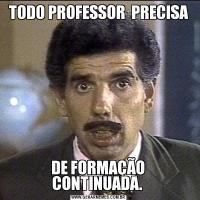 TODO PROFESSOR  PRECISA DE FORMAÇÃO  CONTINUADA.
