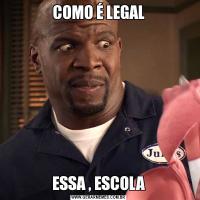 COMO É LEGALESSA , ESCOLA