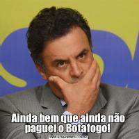 Ainda bem que ainda não paguei o Botafogo!