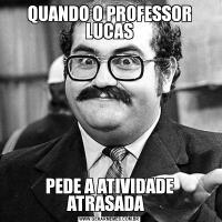 QUANDO O PROFESSOR LUCASPEDE A ATIVIDADE ATRASADA