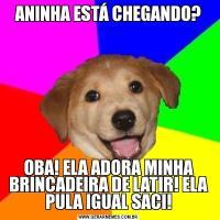 ANINHA ESTÁ CHEGANDO?OBA! ELA ADORA MINHA BRINCADEIRA DE LATIR! ELA PULA IGUAL SACI!