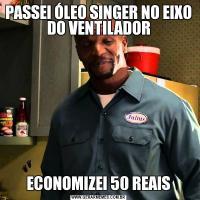 PASSEI ÓLEO SINGER NO EIXO DO VENTILADORECONOMIZEI 50 REAIS