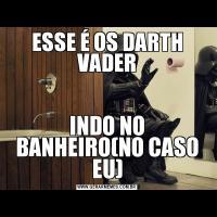 ESSE É OS DARTH VADERINDO NO BANHEIRO(NO CASO EU)