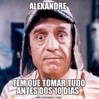 ALEXANDRE TEM QUE TOMAR TUDO ANTES DOS 10 DIAS
