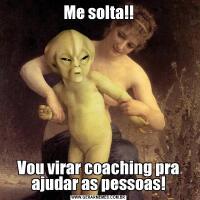 Me solta!!Vou virar coaching pra ajudar as pessoas!