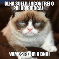 OLHA SUELI! ENCONTREI O PAI DO PIPOCA!   VAMOS PEDIR O DNA!