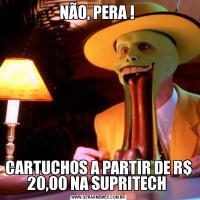 NÃO, PERA ! CARTUCHOS A PARTIR DE R$ 20,00 NA SUPRITECH