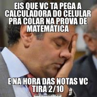 EIS QUE VC TA PEGA A CALCULADORA DO CELULAR PRA COLAR NA PROVA DE MATEMÁTICAE NA HORA DAS NOTAS VC TIRA 2/10
