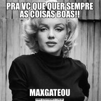 PRA VC QUE QUER SEMPRE AS COISAS BOAS!!MAXGATEOU