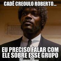 CADÊ CREOULO ROBERTO...EU PRECISO FALAR COM ELE SOBRE ESSE GRUPO
