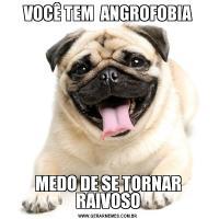 VOCÊ TEM  ANGROFOBIAMEDO DE SE TORNAR RAIVOSO