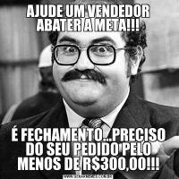 AJUDE UM VENDEDOR ABATER A META!!!É FECHAMENTO...PRECISO DO SEU PEDIDO PELO MENOS DE R$300,00!!!