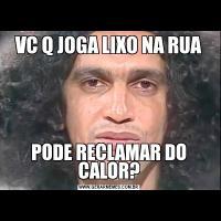 VC Q JOGA LIXO NA RUAPODE RECLAMAR DO CALOR?
