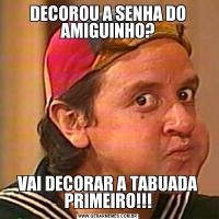 DECOROU A SENHA DO AMIGUINHO?VAI DECORAR A TABUADA PRIMEIRO!!!