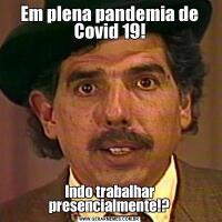 Em plena pandemia de Covid 19!Indo trabalhar presencialmente!?