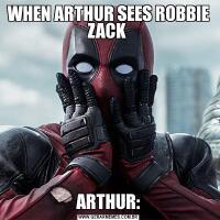 WHEN ARTHUR SEES ROBBIE ZACK ARTHUR: