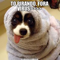 TO PIRANDO, FORA VIRUS>>>>